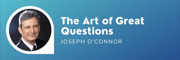 The Art ofGreat Questions –Joseph OConnor